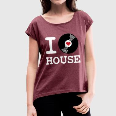 I Love House I Love House - Women's T-Shirt with rolled up sleeves