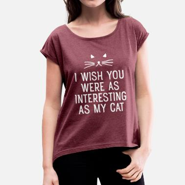 About I Wish You Were As Interesting As My Cat - Women's T-Shirt with rolled up sleeves