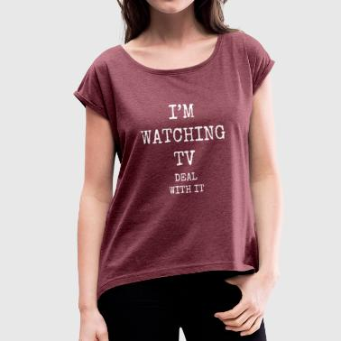 i'm watching tv deal with it - Women's T-Shirt with rolled up sleeves