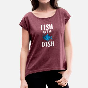 Dish Fish Is not No Dish - Women's T-Shirt with rolled up sleeves