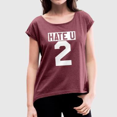 Ü-party Hate U 2 Lifestyle Party Geschenk - Frauen T-Shirt mit gerollten Ärmeln