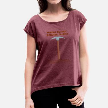Pickaxee Mining: Mining do not require talent. all you - Women's T-Shirt with rolled up sleeves