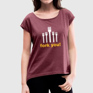 Fuck Rough Fork You! - Women's T-Shirt with rolled up sleeves