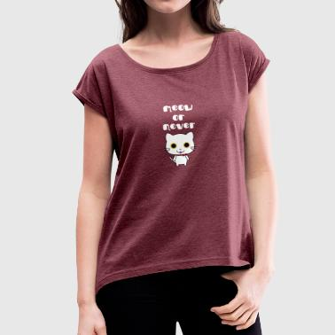 Meow or never - Women's T-Shirt with rolled up sleeves