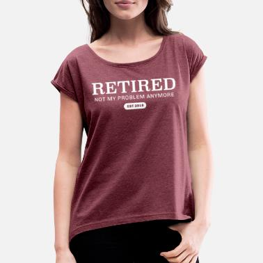 Birthday Retired Not My Proble Anymore Est 2018 - Women's Rolled Sleeve T-Shirt