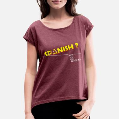 SPANISH? YES. SO WHAT? - Women's Rolled Sleeve T-Shirt
