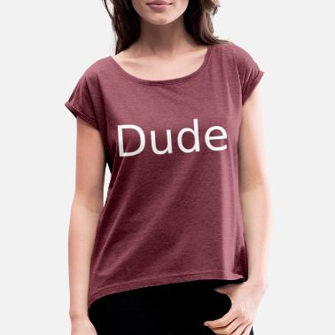 Dude Dude - Women's Rolled Sleeve T-Shirt