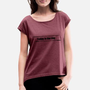 Today Day Today is the day - Women's T-Shirt with rolled up sleeves