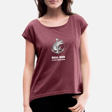 Real men catch their food! - fisherman icon - Women's T-Shirt with rolled up sleeves