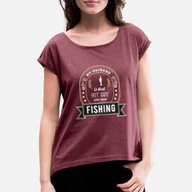 Fisherman My Husband is That Hot Guy Who Loves Fishing - Women's Rolled Sleeve T-Shirt