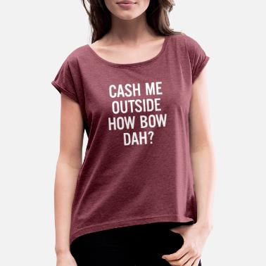 Cash cash me outside How Bow Dah? - Women's Rolled Sleeve T-Shirt