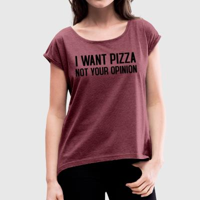 I want pizza not your opinion - Women's T-shirt with rolled up sleeves