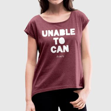 Unable to can - Women's T-shirt with rolled up sleeves