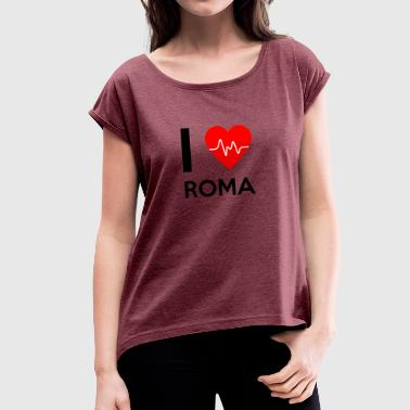 I Love Roma - I Love Roma - Women's T-shirt with rolled up sleeves