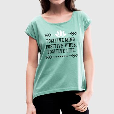 Positive Mind, Positive Vibes, Positive Life. - Women's T-Shirt with rolled up sleeves