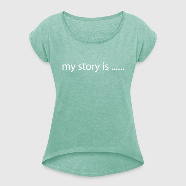 My Story is.... - Women's T-Shirt with rolled up sleeves