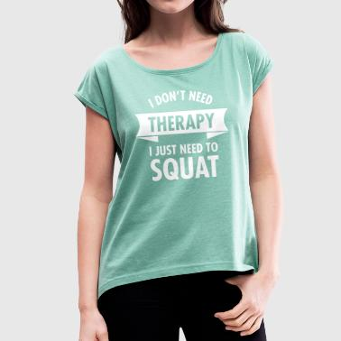 I Don't Need Therapy - I Just Need To Squat - Frauen T-Shirt mit gerollten Ärmeln