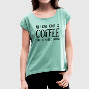 All I Care About Is Coffee.. - Women's T-shirt with rolled up sleeves