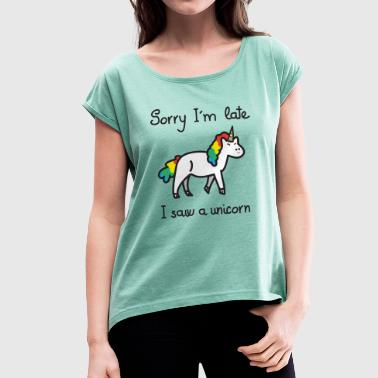 Sorry I'm Late - I Saw A Unicorn - Frauen T-Shirt mit gerollten Ärmeln