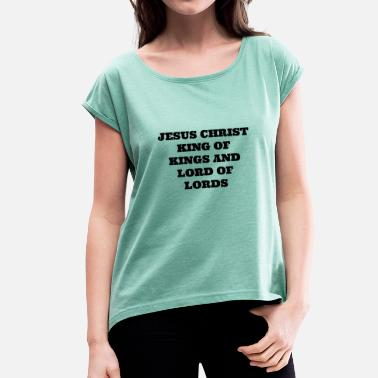Lord King JESUS CHRIST LORD OF LORDS AND KING OF KINGS - Women's T-Shirt with rolled up sleeves