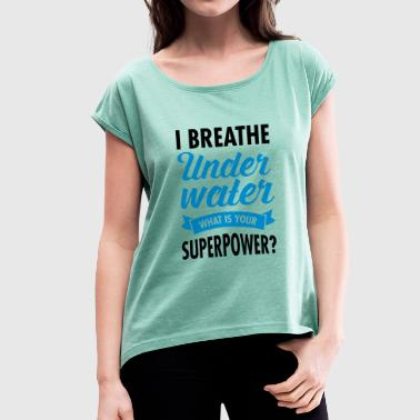 I Breathe Underwater - What Is Your Superpower? - Frauen T-Shirt mit gerollten Ärmeln