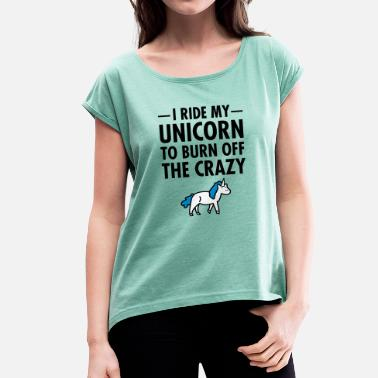 Almost I Ride My Unicorn To Burn Off The Crazy - Women's Rolled Sleeve T-Shirt