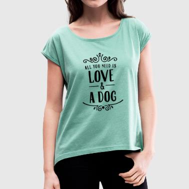 All You Need Is Love & A Dog - Frauen T-Shirt mit gerollten Ärmeln