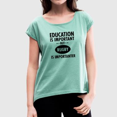 Education Is Important But Rugby Is Importanter - Vrouwen T-shirt met opgerolde mouwen