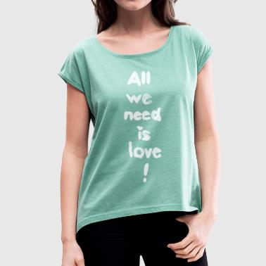 All we need is love! (w) - Frauen T-Shirt mit gerollten Ärmeln