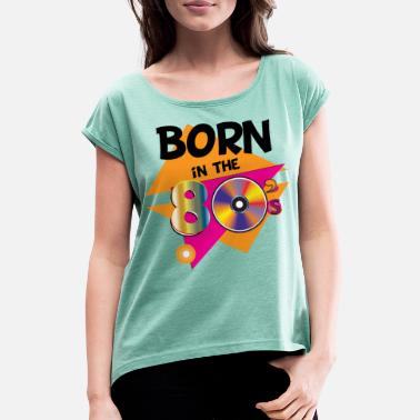 Born In The 80s Born in the 80s - Born in the 80s - Women's Rolled Sleeve T-Shirt
