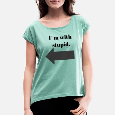 I M With Stupid I m Stupid? - Vrouwen T-shirt met opgerolde mouwen
