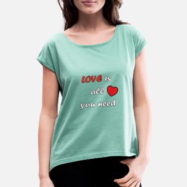 All You Need Is Love Love is all you need - Women's T-Shirt with rolled up sleeves
