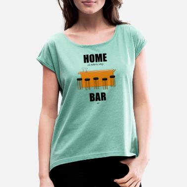 Bar-pub Bar pub counter drinking home is where my bar is - Women's Rolled Sleeve T-Shirt