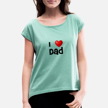 I Love Dad I love dad - Women's Rolled Sleeve T-Shirt