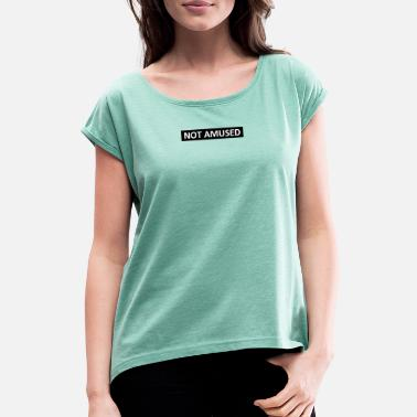 NOT AMUSED - Women's Rolled Sleeve T-Shirt