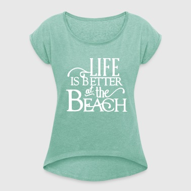 Life is Better at the Beach - Frauen T-Shirt mit gerollten Ärmeln
