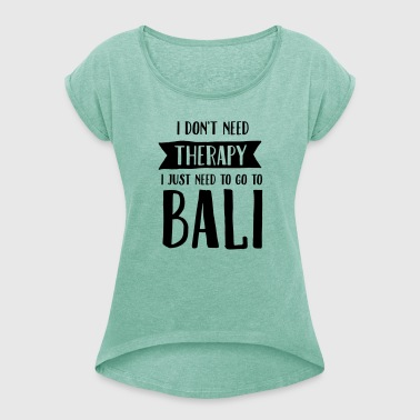 I Don't Need Therapy - I Just Need To Go To Bali - T-shirt à manches retroussées Femme