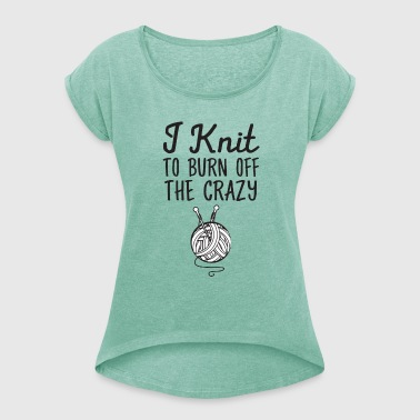 I Knit - To Burn Off The Crazy - Women's T-shirt with rolled up sleeves