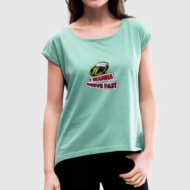 I wanna drive fast - Women's T-shirt with rolled up sleeves