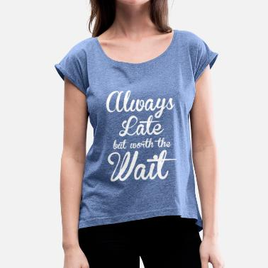 Always Late But Worth The Wait Always late but worth the wait - Women's T-Shirt with rolled up sleeves