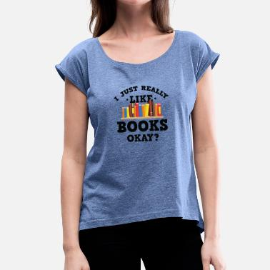 Almanac Cool I Just Really Like Books Okay? T-Shirt - Women's T-Shirt with rolled up sleeves