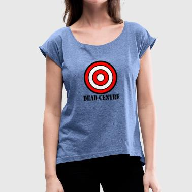 dead centre - Women's T-Shirt with rolled up sleeves