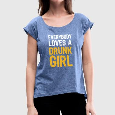 Drunk Girls Everyone Likes A Drunk Girl - Women's T-Shirt with rolled up sleeves
