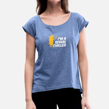 Serial Chiller I'm A Serial Chiller - Women's T-Shirt with rolled up sleeves