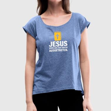 Jesus Would Have Resigned From The Church - Women's T-Shirt with rolled up sleeves