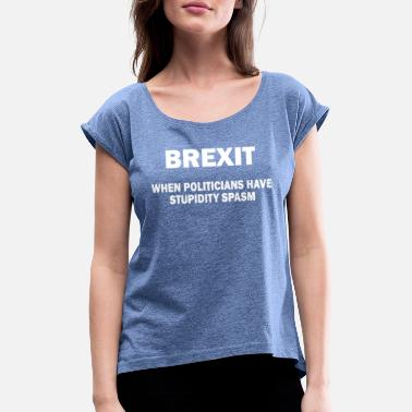 Pro Brexit When Politicians Have Stupidity Spasm - Women's Rolled Sleeve T-Shirt