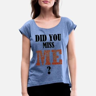 Miss did you miss me black - Women's Rolled Sleeve T-Shirt