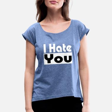 I Hate You I hate you - Women's T-Shirt with rolled up sleeves