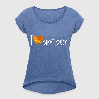 I Love amber - Women's T-shirt with rolled up sleeves
