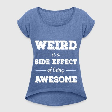 Weird is a side effect of being awesome - Women's T-shirt with rolled up sleeves